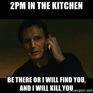 liam neeson taken - 2pm in the kitchen BE THERE OR I WILL FIND YOU, AND I WILL KILL YOU