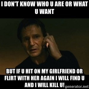 liam neeson taken - I don't know who u are or what u want But if u hit on my girlfriend or flirt with her again I will find u and I will kill u!