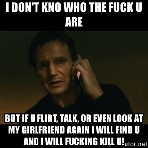 liam neeson taken - I don't kno who the fuck u are But if u flirt, talk, or even look at my girlfriend again I will find u and I will fucking kill u!
