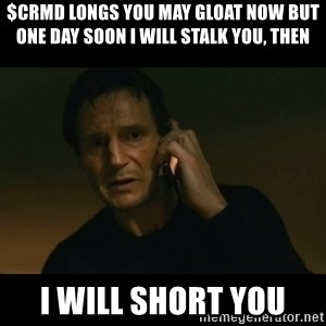 liam neeson taken - $CRMD Longs You may gloat now but  one day soon I will stalk you, then I WILL SHORT YOU