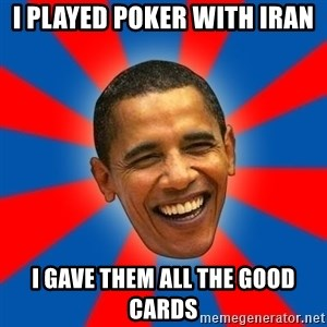 Obama - I played poker with iran I gave them all the good cards