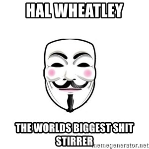 Anon - hal wheatley the worlds biggest shit stirrer