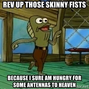 Rev Up Those Fryers - Rev Up Those Skinny Fists Because I sure am hungry for some antennas to heaven
