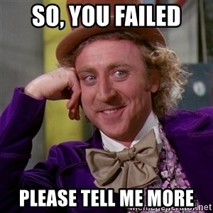 Willy Wonka - So, you failed Please tell me more