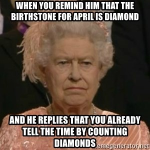 Unimpressed Queen Elizabeth  - When you remind him that the birthstone for April is Diamond And he replies that you already tell the time by counting diamonds