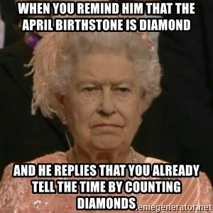 Unimpressed Queen Elizabeth  - When you remind him that the April birthstone is Diamond And he replies that you already tell the time by counting diamonds