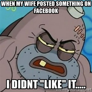 "Spongebob How Tough Am I? - When my wife posted something on Facebook I didnt ""Like"" it....."