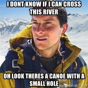 Bear Grylls - I dont know if I can cross this river Oh look theres a canoe with a small hole