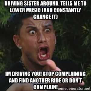 Angry Guido  - Driving sister around, tells me to lower music (and constantly change it) Im driving you! Stop complaining and find another ride or don't complain!