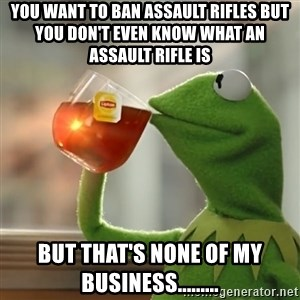 Kermit The Frog Drinking Tea - You want to ban assault rifles but you don't even know what an assault rifle is But that's none of my business.........
