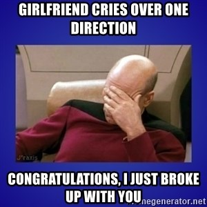 Picard facepalm  - Girlfriend cries over one direction Congratulations, I just broke up with you