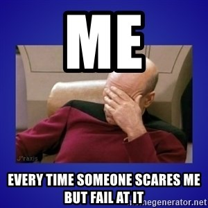 Picard facepalm  - Me Every time someone scares me but fail at it