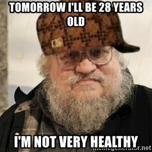 Scumbag George R. R. Martin - TOMORROW I'LL BE 28 YEARS OLD I'M NOT VERY HEALTHY