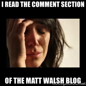 todays problem crying woman - I read the comment section of the Matt Walsh blog