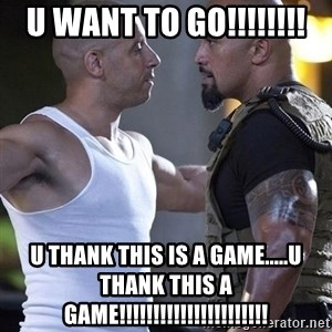vin diesel the rock - u want to go!!!!!!!! u thank this is a game.....u thank this a game!!!!!!!!!!!!!!!!!!!!!!