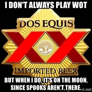 Dos Equis - I don't always play WOT  But when I do, it's on the moon, since Spooks aren't there.