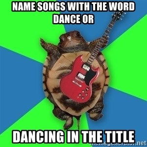 Aspiring Musician Turtle - name songs with the word dance or  dancing in the title