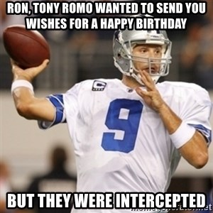 Tonyromo - Ron, Tony Romo wanted to send you wishes for a happy birthday but they were intercepted