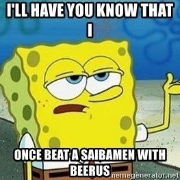 Spongebob I'll have you know meme - i'll have you know that i  once beat a saibamen with beerus