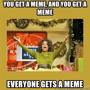 Oprah You get a - You get a meme, and you get a meme Everyone gets a meme
