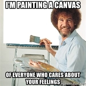 Bob Ross - I'm painting a canvas of Everyone who cares about your feelings