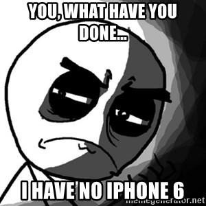 You, what have you done? (Draw) - YOU, WHAT HAVE YOU DONE... I HAVE NO IPHONE 6