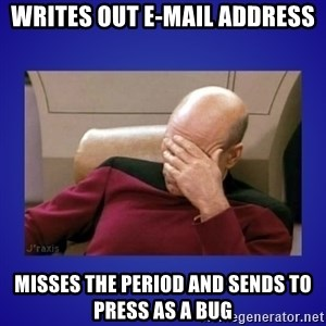 Picard facepalm  - Writes Out E-mail Address Misses the period and sends to press as a bug