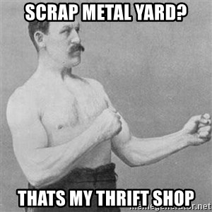 Overly Manly Man, man - Scrap metal yard? thats my thrift shop