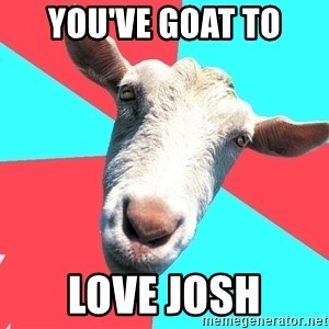Oblivious Activist Goat - You've goat to love Josh