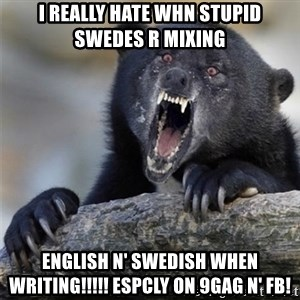 Insane Confession Bear - I really hate whn stupid swedes r mixing  english n' swedish when writing!!!!! espcly on 9gag n' FB!