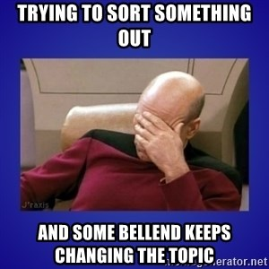 Picard facepalm  - Trying to sort something out And some bellend keeps changing the topic