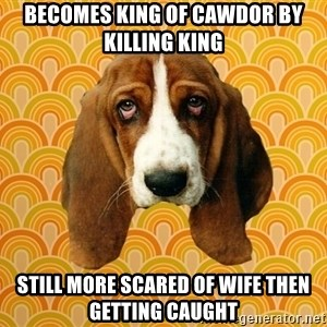 SAD DOG - Becomes king of cawdor by killing king still more scared of wife then getting caught