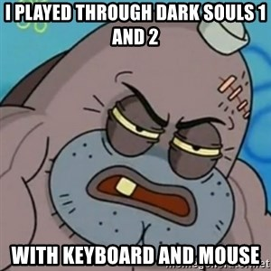 Spongebob How Tough Am I? - I played through Dark Souls 1 and 2 With keyboard and mouse