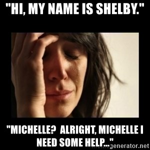 "todays problem crying woman - ""Hi, my name is Shelby."" ""Michelle?  Alright, Michelle I need some help..."""