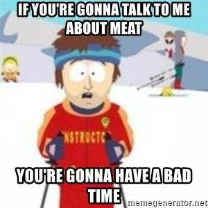 south park skiing instructor - If you're gonna talk to me about meat You're gonna have a bad time