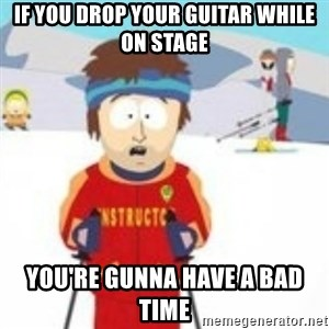 south park skiing instructor - if you drop your guitar while on stage you're gunna have a bad time