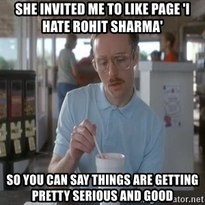 so i guess you could say things are getting pretty serious - she invited me to like page 'i hate rohit sharma' so you can say things are getting pretty serious and good