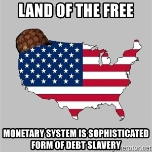 Scumbag America2 - land of the free monetary system is sophisticated form of debt slavery
