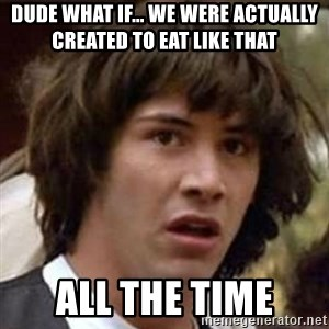Conspiracy Guy - dude what if... we were actually created to eat like that all the time