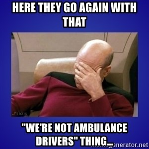 "Picard facepalm  - Here they go again with that ""We're not ambulance drivers"" thing..."