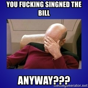 Picard facepalm  - You fucking singned the bill anyway???