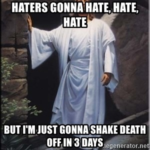 Hell Yeah Jesus - Haters gonna hate, hate, hate but i'm just gonna shake death off in 3 days