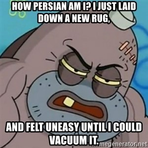 Spongebob How Tough Am I? - How Persian am I? I just laid down a new rug, and felt uneasy until I could vacuum it.