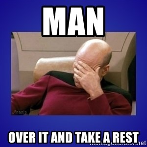 Picard facepalm  - Man Over it and take a rest