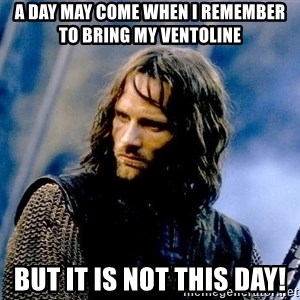 Not this day Aragorn - A day may come when I remember to bring my Ventoline But it is not this day!
