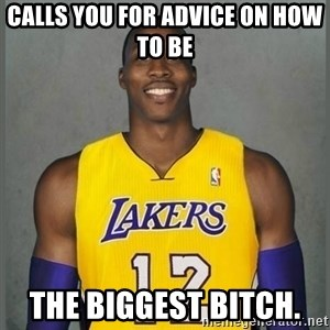 Dwight Howard Lakers - Calls you for advice on how to be  the biggest bitch.