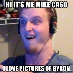 Brony Mike - Hi it's me mike caso I love pictures of byron