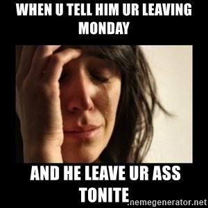 todays problem crying woman - when u tell him ur leaving Monday  and he leave ur ass tonite