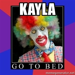 go to bed clown  - Kayla