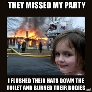 burning house girl -  They missed my party I flushed their hats down the toilet and burned their bodies